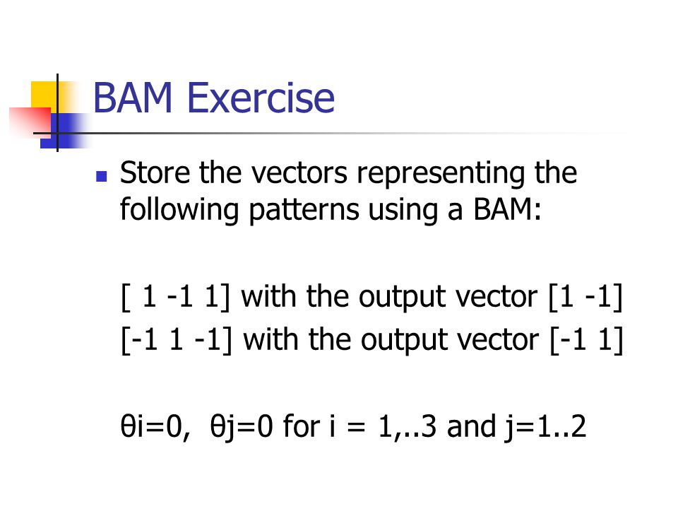 BAM Exercise Store the vectors representing the following patterns using a BAM: [ 1 -1 1] with the output vector [1 -1]